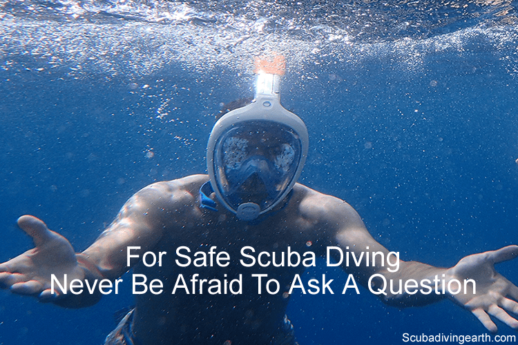 For Safe Scuba Diving Never be afraid to ask a question