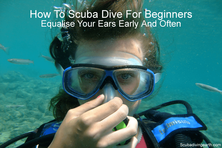 How to scuba dive for beginners - Equalise your ears early and often